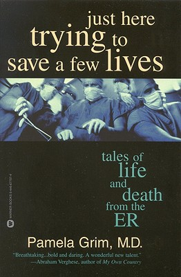 Just Here Trying to Save a Few Lives: Tales of Life and Death from the ER - Grim, Pamela, M.D.
