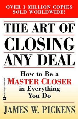 The Art of Closing Any Deal: How to Be a Master Closer in Everything You Do - Pickens, James W