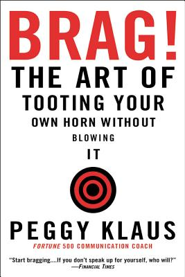 Brag!: The Art of Tooting Your Own Horn Without Blowing It - Klaus, Peggy