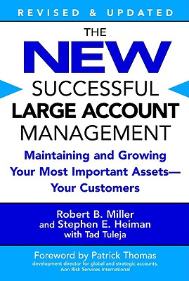 The New Successful Large Account Management: Maintaining and Growing Your Most Important Assets -- Your Customers - Miller, Robert B, and Heiman, Stephen E, and Tuleja, Tad