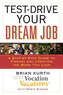 Test-Drive Your Dream Job: A Step-By-Step Guide to Finding or Creating the Work You Love - Kurth, Brian, and Simons, Robin
