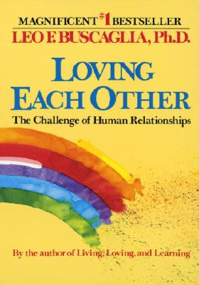 Loving Each Other: The Challenge of Human Relationships - Buscaglia, Leo F, Ph.D.