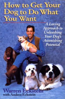 How to Get Your Dog to Do What You Want: A Loving Approach to Unleashing Your Dog's Astonishing Potential - Eckstein, Warren, and Eckstein, Andrea