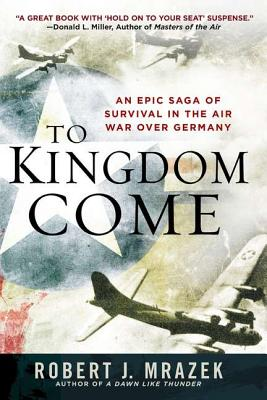 To Kingdom Come: An Epic Saga of Survival in the Air War Over Germany - Mrazek, Robert J