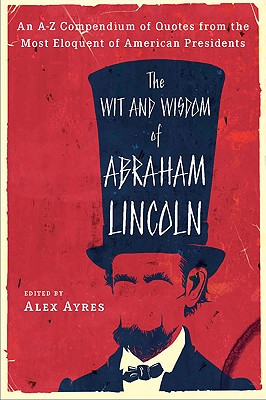 The Wit and Wisdom of Abraham Lincoln: An A-Z Compendium of Quotes from the Most Eloquent of American Presidents - Ayres, Anne, and Lincoln, Abraham, and Ayres, Alex (Editor)