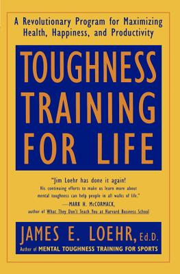 Toughness Training for Life: A Revolutionary Program for Maximizing Health, Happiness and Productivity - Loehr, James E