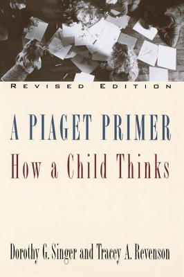 A Piaget Primer: How a Child Thinks; Revised Edition - Singer, Dorothy G, Professor, and Revenson, Tracey
