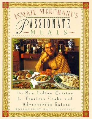 Ismail Merchant's Passionate Meals: The New Indian Cuisine for Fearless Cooks and Adventurous Eaters - Merchant, Ismail, and Jaffrey, Madhur (Foreword by)