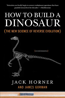 How to Build a Dinosaur: The New Science of Reverse Evolution - Horner, Jack, and Gorman, James