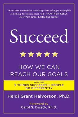 Succeed: How We Can Reach Our Goals - Halvorson, Heidi Grant, PH.D., and Dweck, Carol S, PhD (Foreword by)