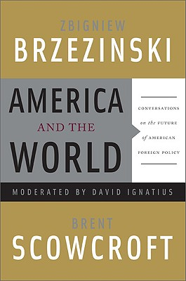 America and the World: Conversations on the Future of American Foreign Policy - Brzezinski, Zbigniew, and Scowcroft, Brent, Professor