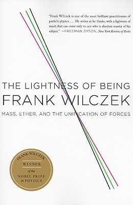 The Lightness of Being: Mass, Ether, and the Unification of Forces - Wilczek, Frank