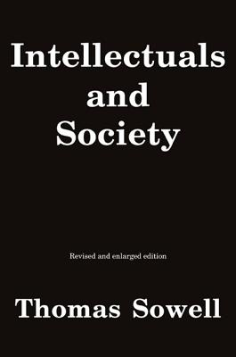 Intellectuals and Society: A Withering and Clear-eyed Critique About (but Not For) Intellectuals That Explores Their Impact on Public Opinion, Policy, and Society at Large - Sowell, Thomas