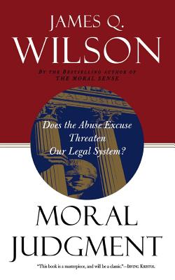 Moral Judgment: Does the Abuse Excuse Threaten Our Legal System? - Wilson, James Q, and Wilson, David Q
