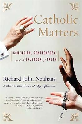 Catholic Matters: Confusion, Controversy, and the Splendor of Truth - Neuhaus, Richard John, Father