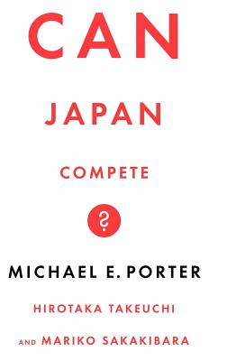 Can Japan Compete? - Porter, Michael, and Takeuchi, Hirotaka, and Takeuchi, Mick