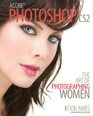 adobe Photoshop CS2: The Art of Photographing Women - Ames, Kevin, and Kelby, Scott (Foreword by)