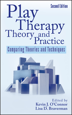 Play Therapy Theory and Practice: Comparing Theories and Techniques - O'Connor, Kevin J (Editor), and Braverman, Lisa D (Editor)