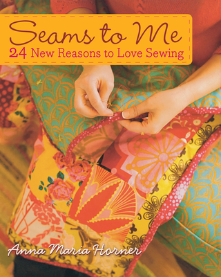 Seams to Me: 24 New Reasons to Love Sewing - Horner, Anna Maria