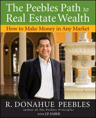 The Peebles Path to Real Estate Wealth: How to Make Money in Any Market - Peebles, R Donahue, and Faber, J P