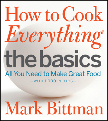 How to Cook Everything: The Basics: All You Need to Make Great Food - Bittman, Mark, and Yanes, Romulo (Photographer)