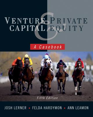 Venture Capital and Private Equity: A Casebook - Lerner, Josh A., and Hardymon, Felda, and Leamon, Ann