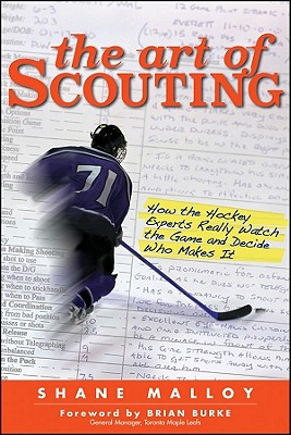 The Art of Scouting: How the Hockey Experts Really Watch the Game and Decide Who Makes It - Malloy, Shane, and Burke, Brian (Foreword by)
