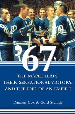67: The Maple Leafs, Their Sensational Victory, and the End of an Empire - Cox, Damien, and Stellick, Gord