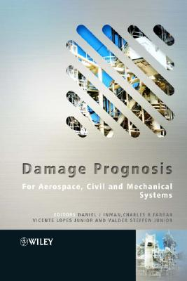 Damage Prognosis: For Aerospace, Civil and Mechanical Systems - Inman, Daniel J (Editor), and Farrar, Charles R, Dr. (Editor), and Junior, Vicente Lopes (Editor)