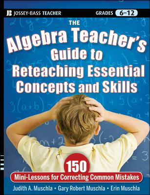 The Algebra Teacher's Guide to Reteaching Essential Concepts and Skills: 150 Mini-Lessons for Correcting Common Mistakes - Muschla, Judith A., and Muschla, Gary Robert, and Muschla, Erin