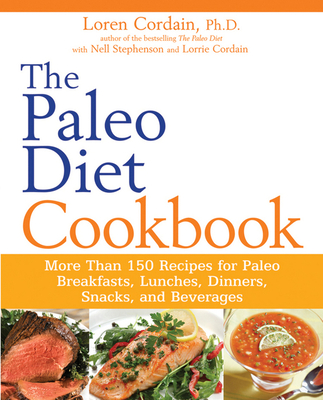 The Paleo Diet Cookbook: More Than 150 Recipes for Paleo Breakfasts, Lunches, Dinners, Snacks, and Beverages - Cordain, Loren, and Stephenson, Nell, and Cordain, Lorrie