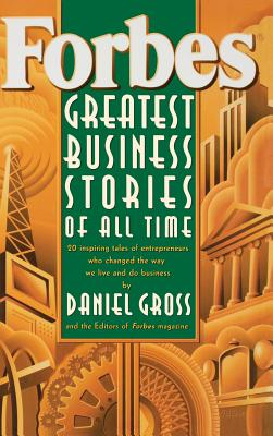 Forbes Greatest Business Stories of All Time: 20 Inspiring Tales of Entrepreneurs Who Changed the Way We Live and Do Business - Forbes Magazine Staff, and Gross, Daniel