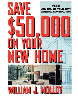 Save $50,000 on Your New Home: Yes! You Can Be Your Own General Contractor - Molloy, William