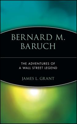 Bernard M. Baruch: The Adventures of a Wall Street Legend - Grant, James L, and Grant, Rickford