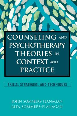 Counseling and Psychotherapy Theories in Context and Practice: Skills, Strategies and Techniques - Sommers-Flanagan, John, and Sommers-Flanagan, Rita
