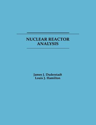 Nuclear Reactor Analysis - Duderstadt, James J, Professor, and Duderstadt, and Hamilton, E