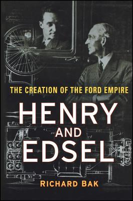 Henry and Edsel: The Creation of the Ford Empire - Bak, Richard