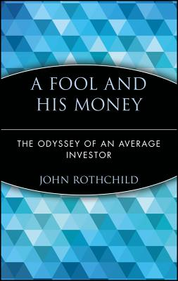 A Fool and His Money: The Odyssey of an Average Investor - Rothchild, John, and O'Rourke, P J (Foreword by)