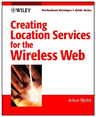 Creating Location Services for the Wireless Web: Professional Developer's Guide - Hjelm, Johan