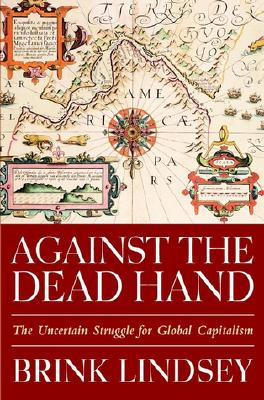 Against the Dead Hand: The Uncertain Struggle for Global Capitalism - Lindsey, Brink