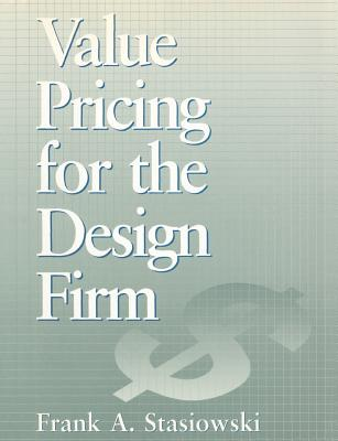 Value Pricing for the Design Firm - Stasiowski, Frank A