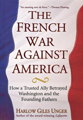 The French War Against America: How a Trusted Ally Betrayed Washington and the Founding Fathers - Unger, Harlow Giles