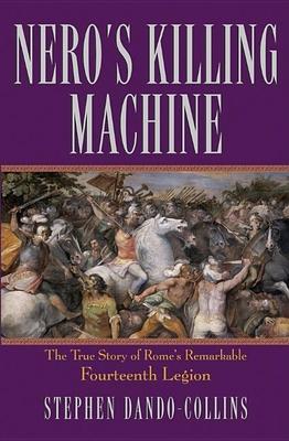 Nero's Killing Machine: The True Story of Rome's Remarkable Fourteenth Legion - Dando-Collins, Stephen