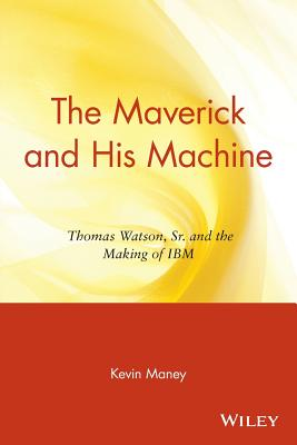 The Maverick and His Machine: Thomas Watson, Sr. and the Making of IBM - Maney, Kevin, and Collins, James C (Foreword by)