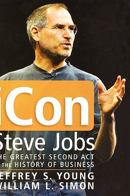 Icon Steve Jobs: The Greatest Second ACT in the History of Business - Young, Jeffrey S, and Simon, William L