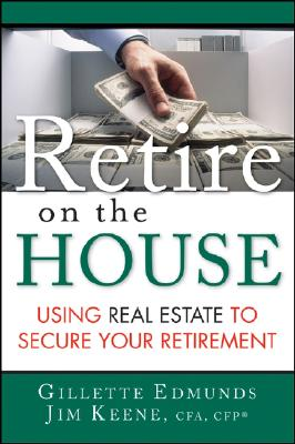 Retire on the House: Using Real Estate to Secure Your Retirement - Edmunds, Gillette, and Keene, Jim