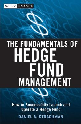 The Fundamentals of Hedge Fund Management: How to Successfully Launch and Operate a Hedge Fund - Strachman, Daniel A