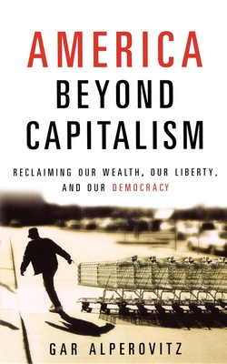 America Beyond Capitalism: Reclaiming Our Wealth, Our Liberty and Our Democracy - Alperovitz, Gar