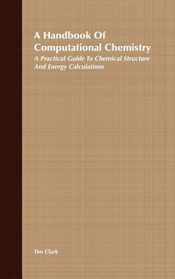 A Handbook of Computational Chemistry: A Practical Guide to Chemical Structure and Energy Calculations - Clark, Tim