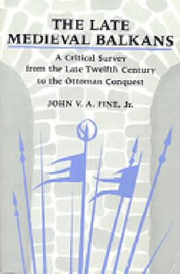 The Late Medieval Balkans: A Critical Survey from the Late Twelfth Century to the Ottoman Conquest - Fine, John V